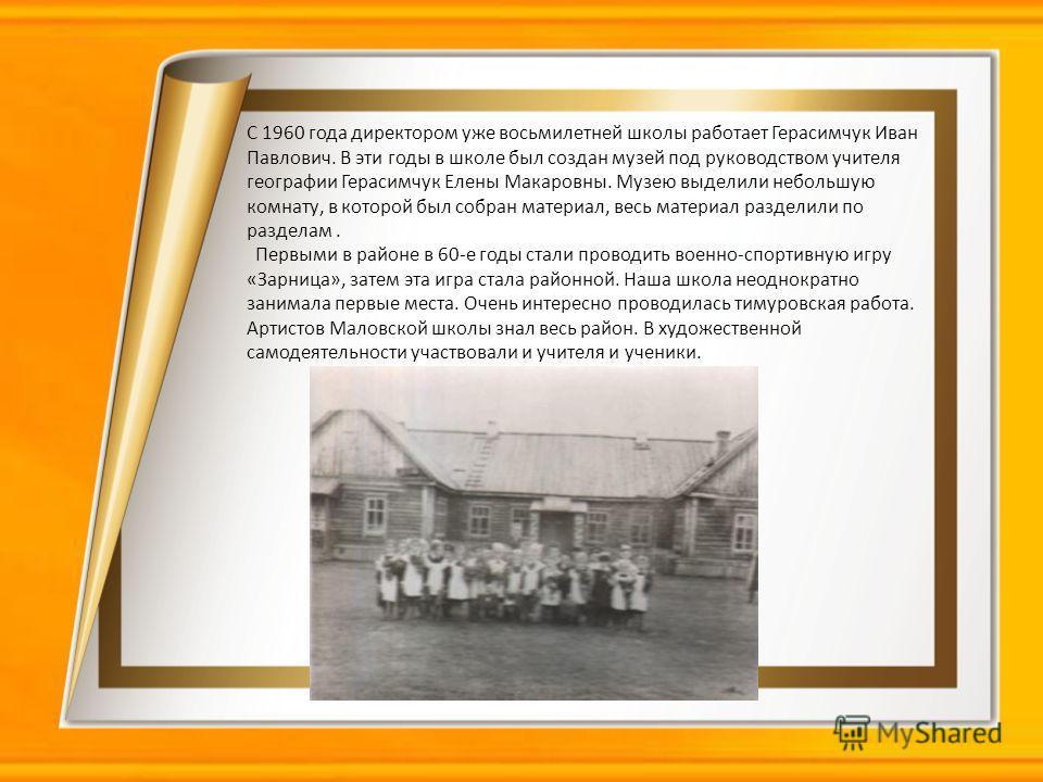 С 1960 года директором уже восьмилетней школы работает Герасимчук Иван Павлович. В эти годы в школе был создан музей под руководством учителя географии Герасимчук Елены Макаровны. Музею выделили небольшую комнату, в которой был собран материал, весь