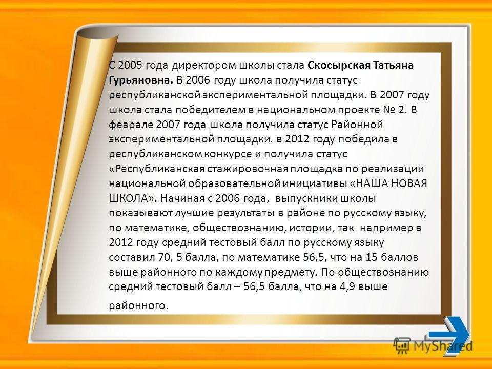 С 2005 года директором школы стала Скосырская Татьяна Гурьяновна. В 2006 году школа получила статус республиканской экспериментальной площадки. В 2007 году школа стала победителем в национальном проекте 2. В феврале 2007 года школа получила статус Ра
