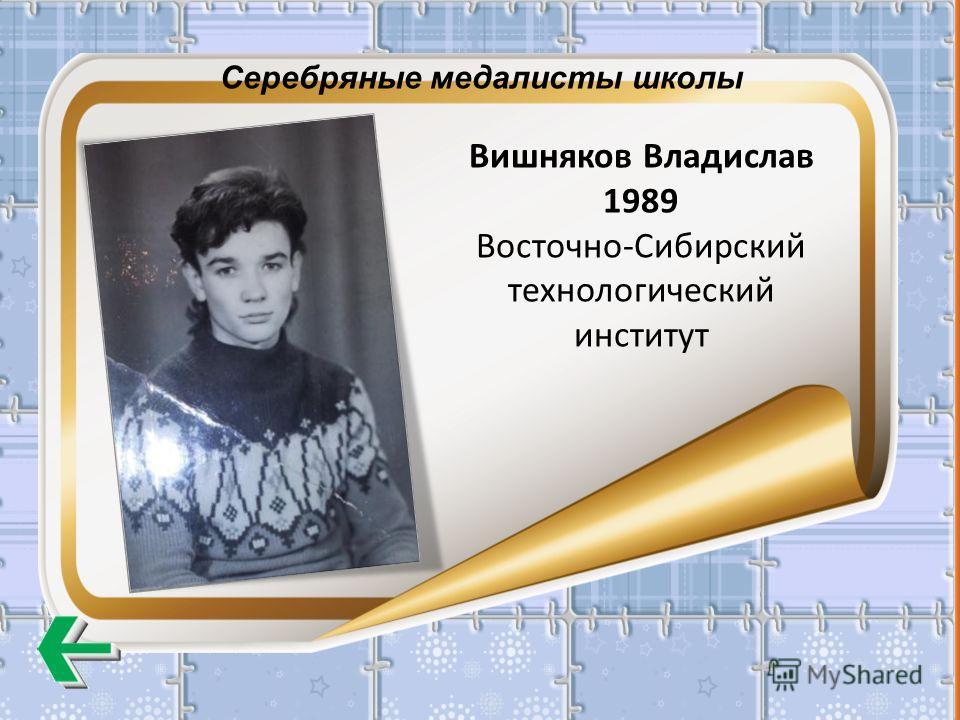 Серебряные медалисты школы Вишняков Владислав 1989 Восточно-Сибирский технологический институт