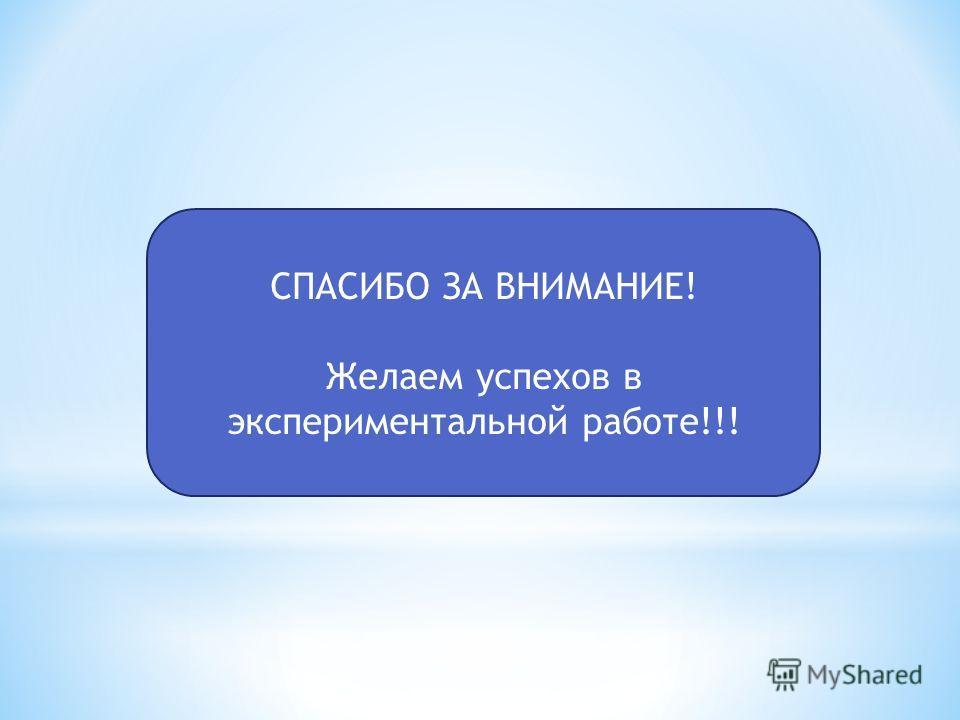 СПАСИБО ЗА ВНИМАНИЕ! Желаем успехов в экспериментальной работе!!!