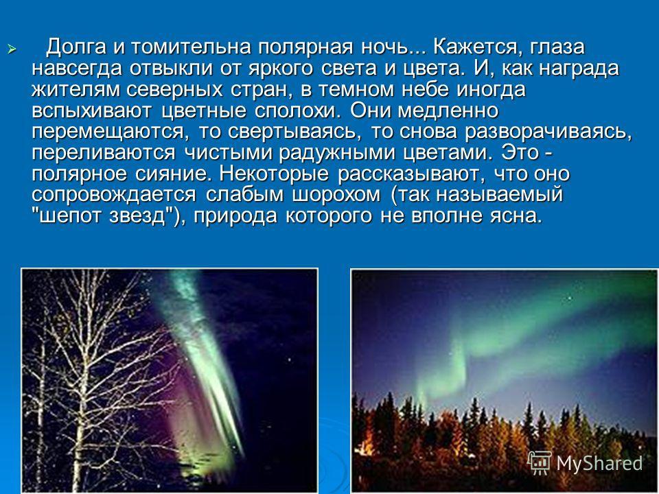 Долга и томительна полярная ночь... Кажется, глаза навсегда отвыкли от яркого света и цвета. И, как награда жителям северных стран, в темном небе иногда вспыхивают цветные сполохи. Они медленно перемещаются, то свертываясь, то снова разворачиваясь, п