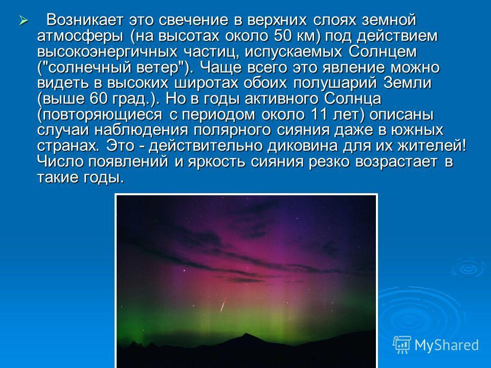 Возникает это свечение в верхних слоях земной атмосферы (на высотах около 50 км) под действием высокоэнергичных частиц, испускаемых Солнцем (