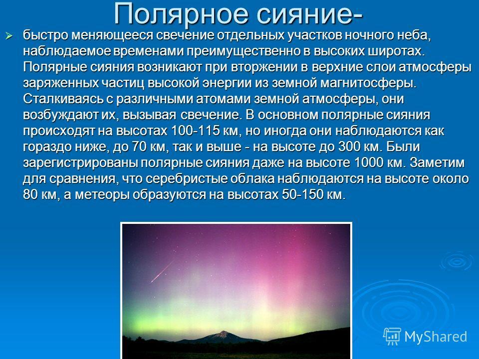 Полярное сияние- быстро меняющееся свечение отдельных участков ночного неба, наблюдаемое временами преимущественно в высоких широтах. Полярные сияния возникают при вторжении в верхние слои атмосферы заряженных частиц высокой энергии из земной магнито