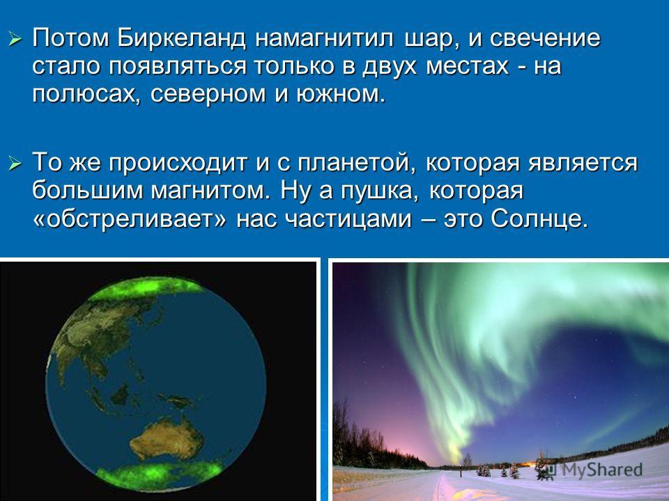 Потом Биркеланд намагнитил шар, и свечение стало появляться только в двух местах - на полюсах, северном и южном. Потом Биркеланд намагнитил шар, и свечение стало появляться только в двух местах - на полюсах, северном и южном. То же происходит и с пла