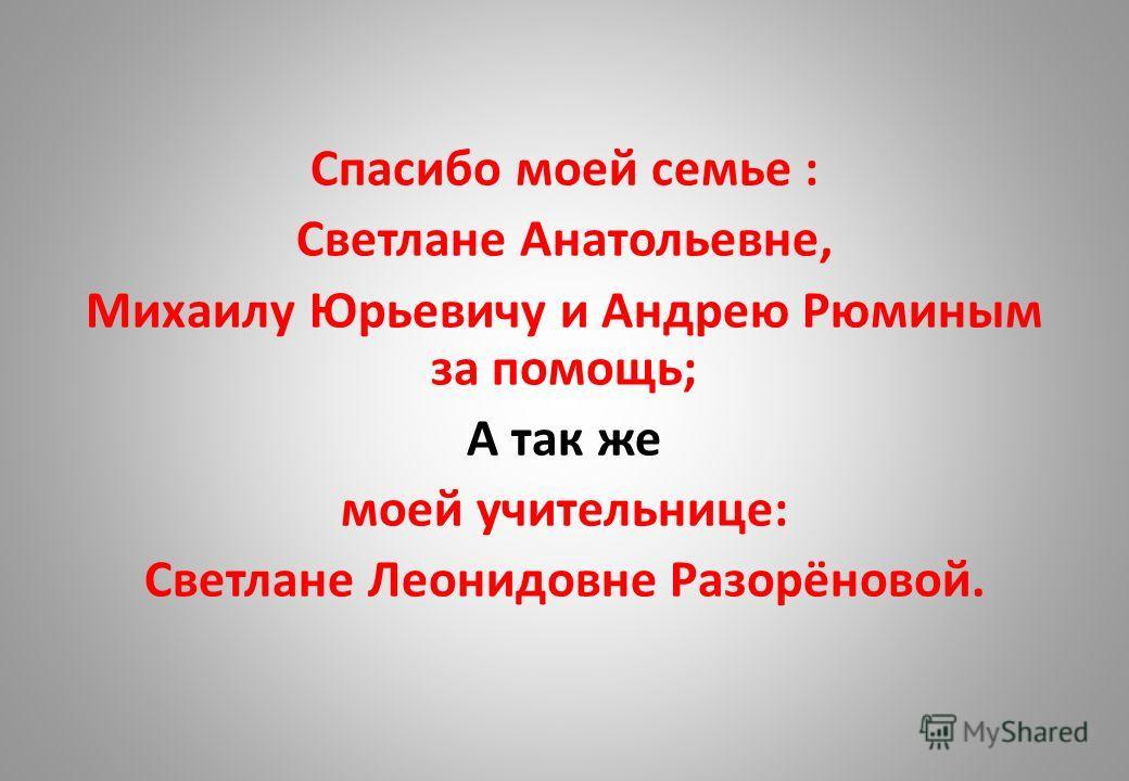 Спасибо моей семье : Светлане Анатольевне, Михаилу Юрьевичу и Андрею Рюминым за помощь; А так же моей учительнице: Светлане Леонидовне Разорёновой.