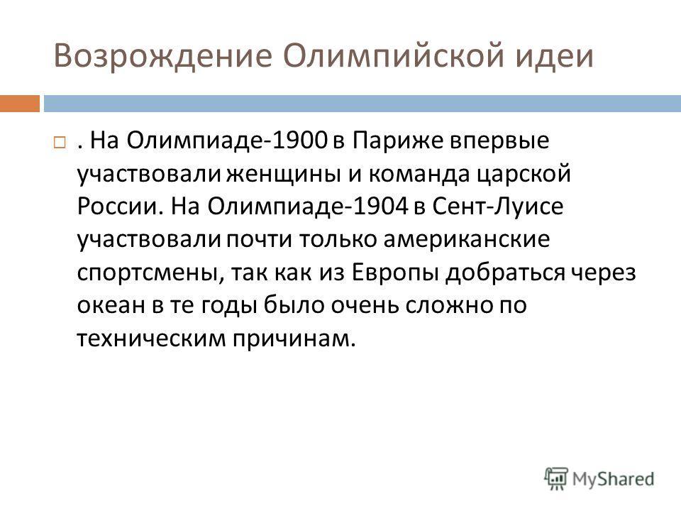 Возрождение Олимпийской идеи. На Олимпиаде -1900 в Париже впервые участвовали женщины и команда царской России. На Олимпиаде -1904 в Сент - Луисе участвовали почти только американские спортсмены, так как из Европы добраться через океан в те годы было