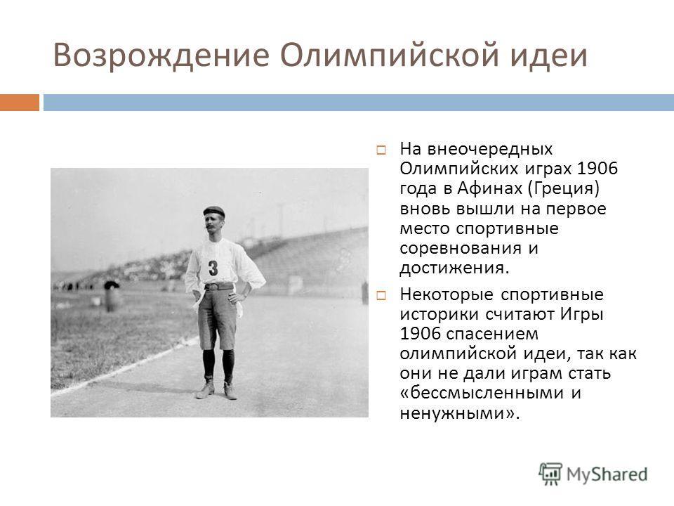 Возрождение Олимпийской идеи На внеочередных Олимпийских играх 1906 года в Афинах ( Греция ) вновь вышли на первое место спортивные соревнования и достижения. Некоторые спортивные историки считают Игры 1906 спасением олимпийской идеи, так как они не