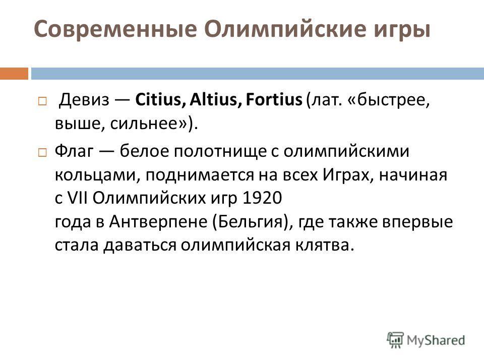 Девиз Citius, Altius, Fortius ( лат. « быстрее, выше, сильнее »). Флаг белое полотнище с олимпийскими кольцами, поднимается на всех Играх, начиная с VII Олимпийских игр 1920 года в Антверпене ( Бельгия ), где также впервые стала даваться олимпийская