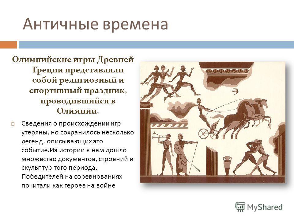 Античные времена Олимпийские игры Древней Греции представляли собой религиозный и спортивный праздник, проводившийся в Олимпии. Сведения о происхождении игр утеряны, но сохранилось несколько легенд, описывающих это событие.Из истории к нам дошло множ