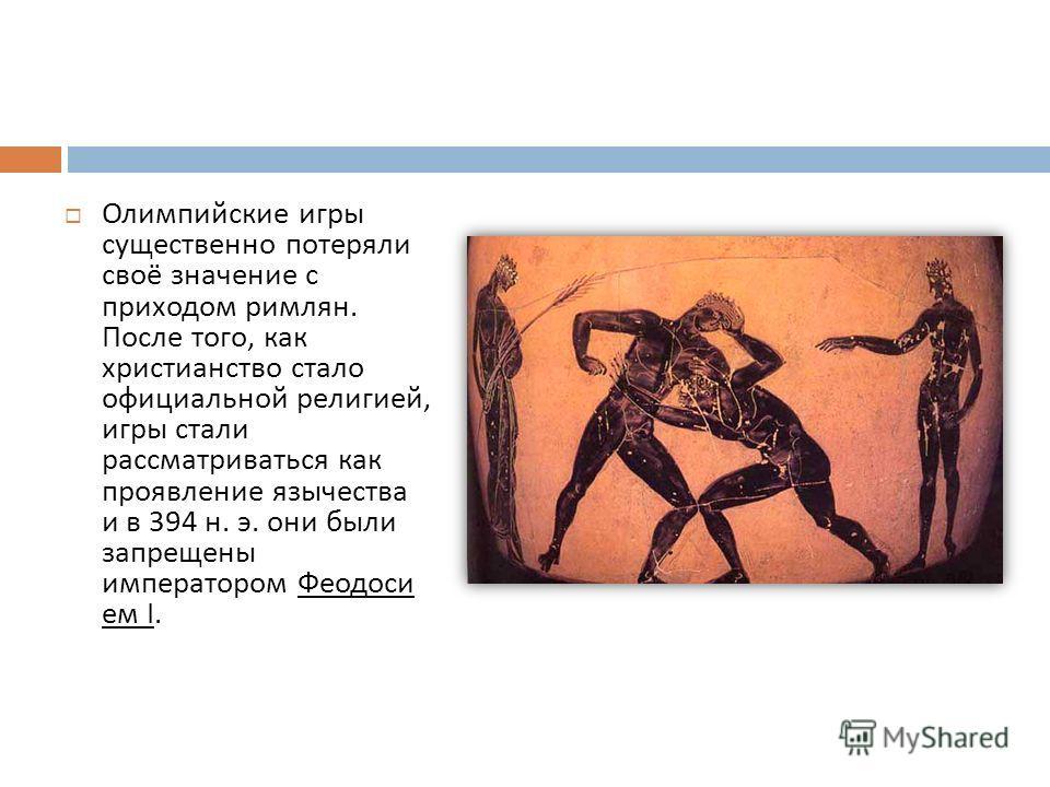 Олимпийские игры существенно потеряли своё значение с приходом римлян. После того, как христианство стало официальной религией, игры стали рассматриваться как проявление язычества и в 394 н. э. они были запрещены императором Феодоси ем I.