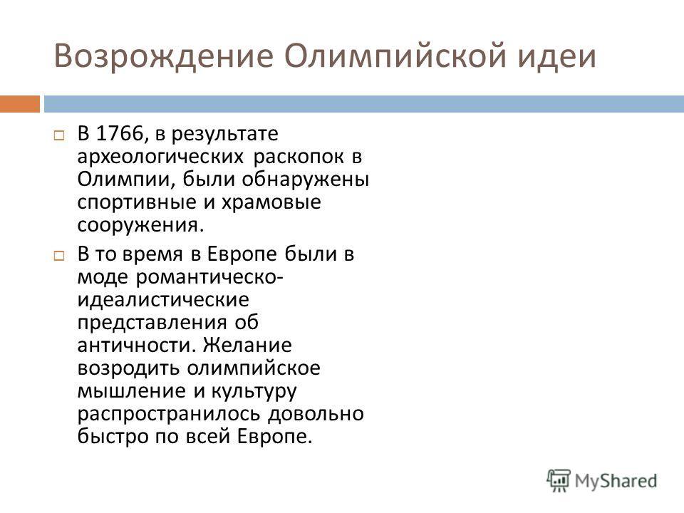Возрождение Олимпийской идеи В 1766, в результате археологических раскопок в Олимпии, были обнаружены спортивные и храмовые сооружения. В то время в Европе были в моде романтическо - идеалистические представления об античности. Желание возродить олим