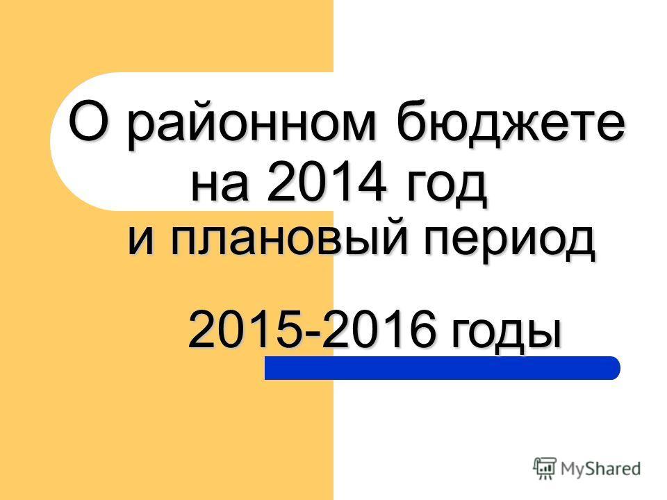 О районном бюджете на 2014 год О районном бюджете на 2014 год и плановый период 2015-2016 годы 2015-2016 годы