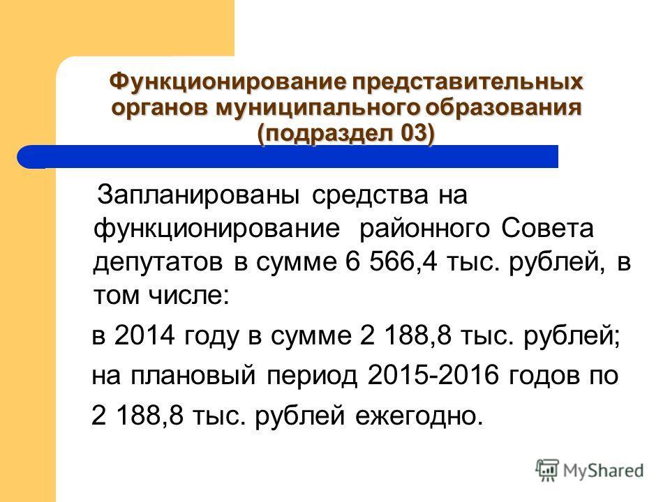 Функционирование представительных органов муниципального образования (подраздел 03) Запланированы средства на функционирование районного Совета депутатов в сумме 6 566,4 тыс. рублей, в том числе: в 2014 году в сумме 2 188,8 тыс. рублей; на плановый п