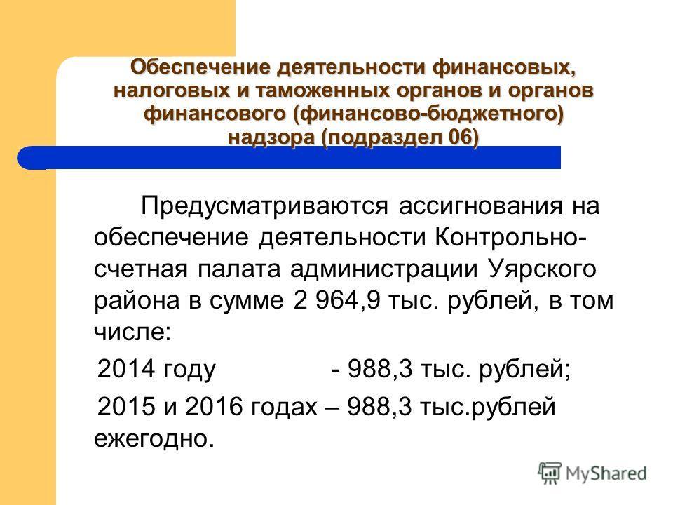 Обеспечение деятельности финансовых, налоговых и таможенных органов и органов финансового (финансово-бюджетного) надзора (подраздел 06) Предусматриваются ассигнования на обеспечение деятельности Контрольно- счетная палата администрации Уярского район