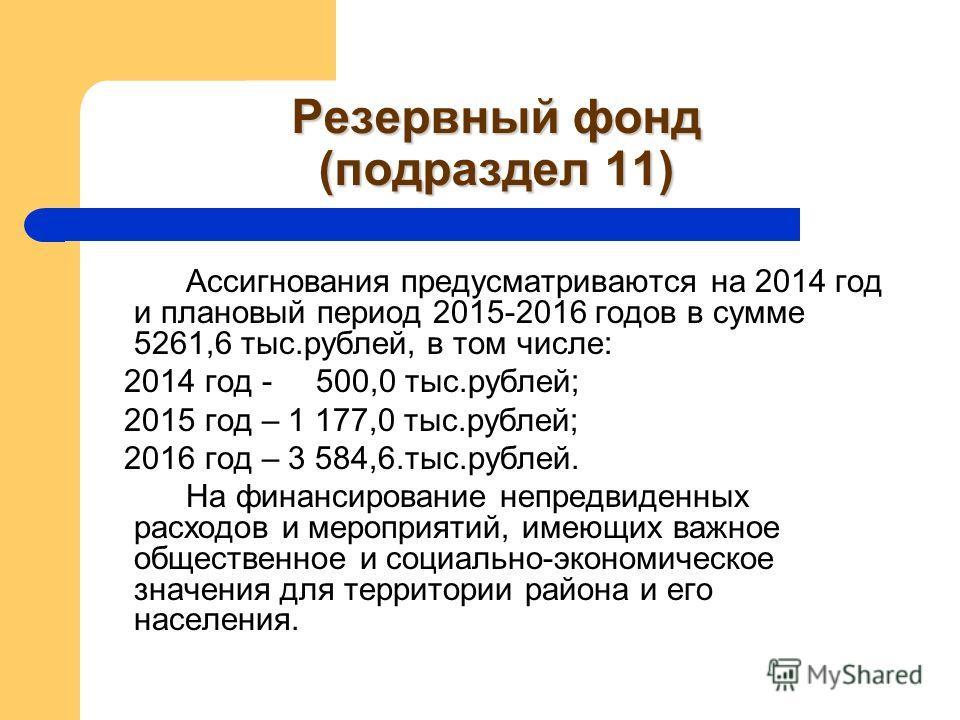 Резервный фонд (подраздел 11) Ассигнования предусматриваются на 2014 год и плановый период 2015-2016 годов в сумме 5261,6 тыс.рублей, в том числе: 2014 год - 500,0 тыс.рублей; 2015 год – 1 177,0 тыс.рублей; 2016 год – 3 584,6.тыс.рублей. На финансиро