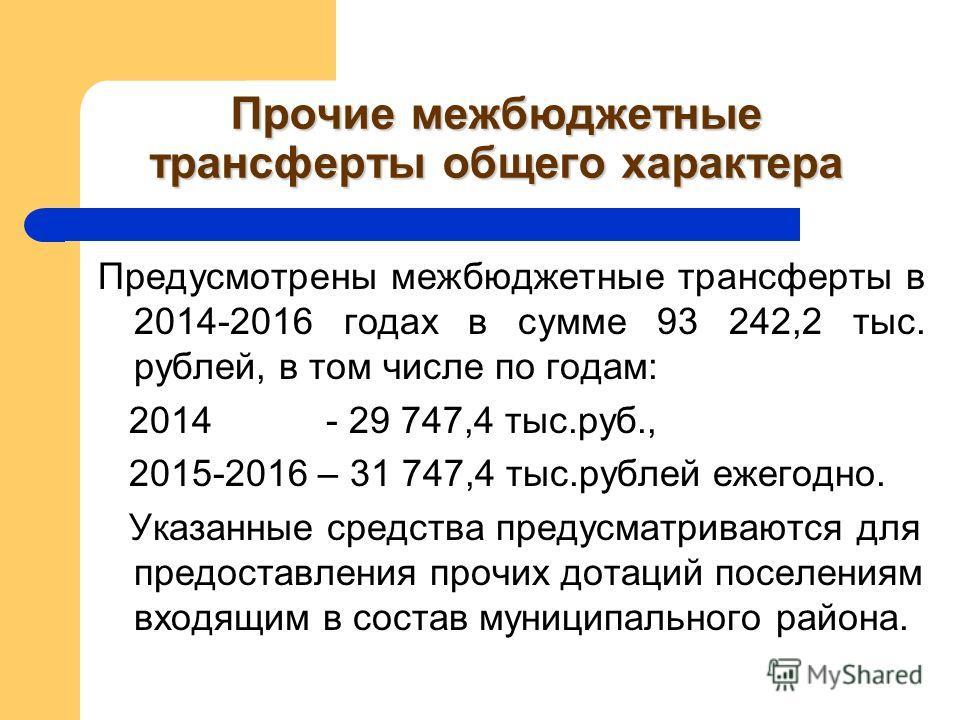 Прочие межбюджетные трансферты общего характера Предусмотрены межбюджетные трансферты в 2014-2016 годах в сумме 93 242,2 тыс. рублей, в том числе по годам: 2014 - 29 747,4 тыс.руб., 2015-2016 – 31 747,4 тыс.рублей ежегодно. Указанные средства предусм