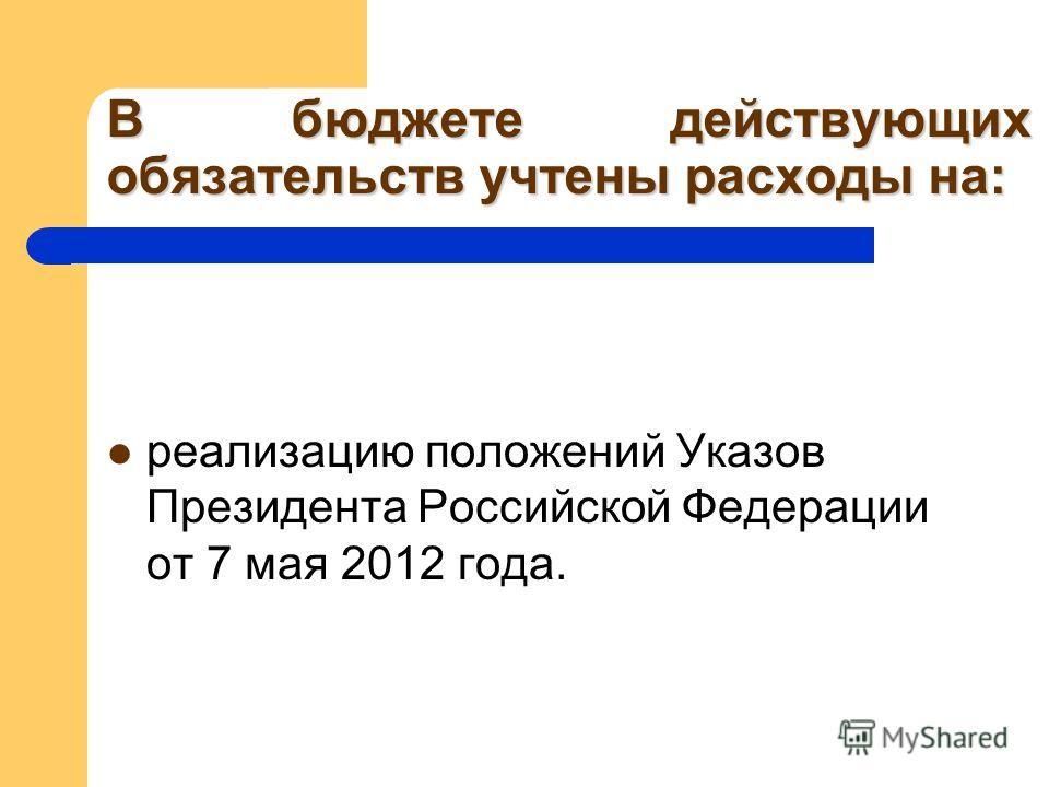 В бюджете действующих обязательств учтены расходы на: реализацию положений Указов Президента Российской Федерации от 7 мая 2012 года.