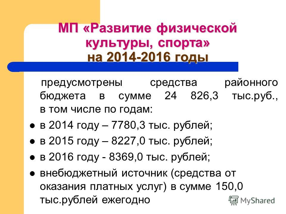 МП «Развитие физической культуры, спорта» на 2014-2016 годы предусмотрены средства районного бюджета в сумме 24 826,3 тыс.руб., в том числе по годам: в 2014 году – 7780,3 тыс. рублей; в 2015 году – 8227,0 тыс. рублей; в 2016 году - 8369,0 тыс. рублей