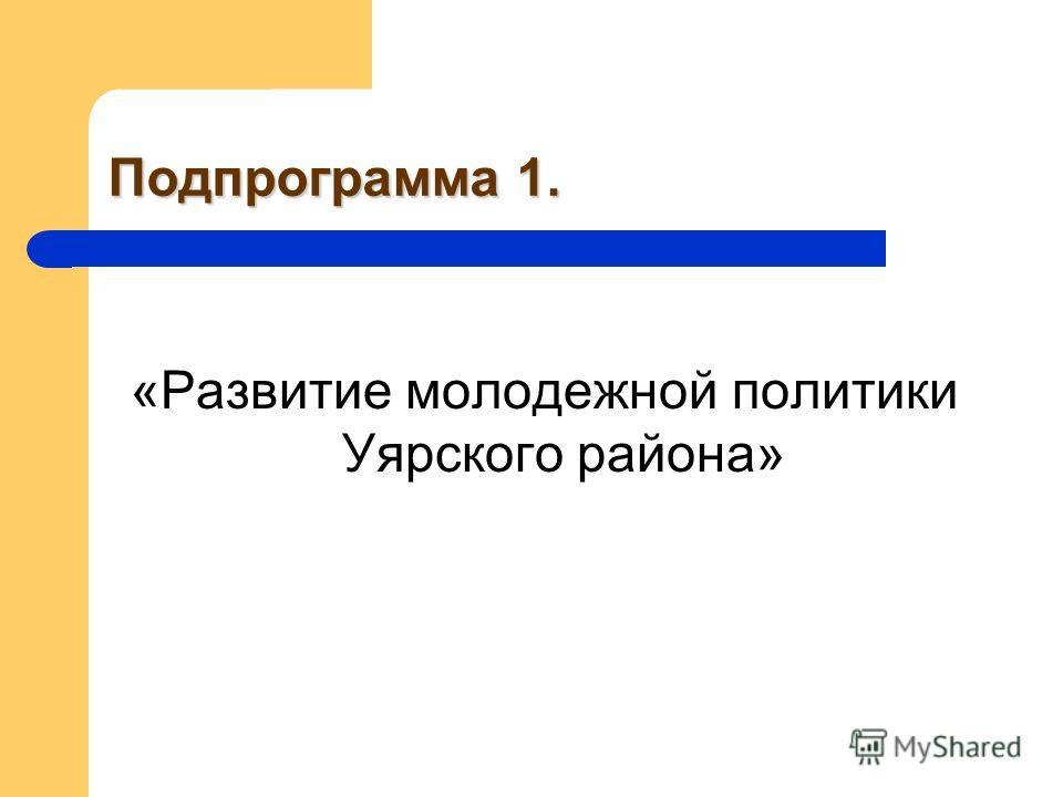 Подпрограмма 1. «Развитие молодежной политики Уярского района»