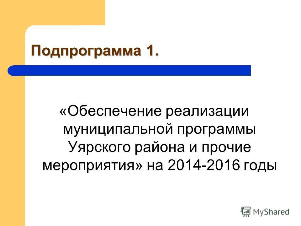 Подпрограмма 1. «Обеспечение реализации муниципальной программы Уярского района и прочие мероприятия» на 2014-2016 годы