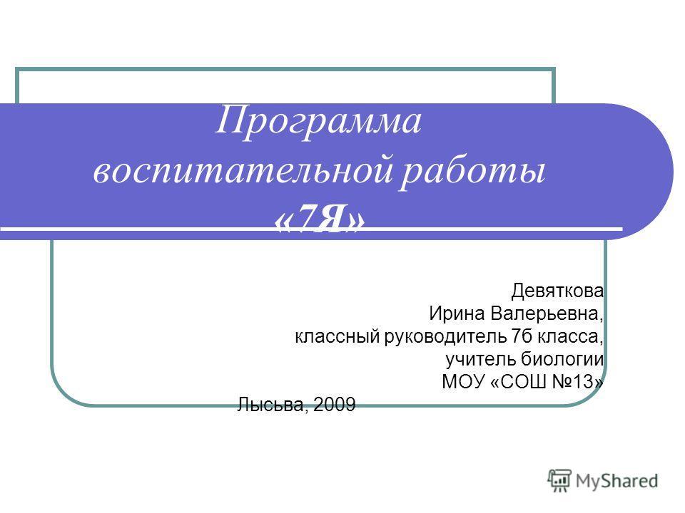 Программа воспитательной работы «7Я» Девяткова Ирина Валерьевна, классный руководитель 7б класса, учитель биологии МОУ «СОШ 13» Лысьва, 2009