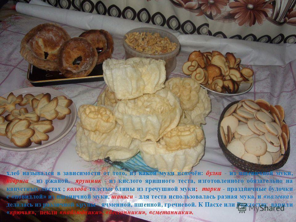 хлеб назывался в зависимости от того, из какой муки испечён: булка - из пшеничной муки, коврига - из ржаной, ярушник - из кислого яришного теста, изготовленного обязательно на капустных листах ; колоба-толстые блины из гречушной муки; тарки - праздни