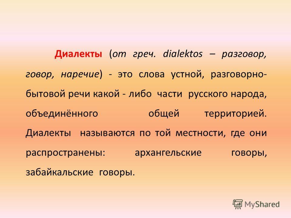 Диалекты (от греч. dialektos – разговор, говор, наречие) - это слова устной, разговорно- бытовой речи какой - либо части русского народа, объединённого общей территорией. Диалекты называются по той местности, где они распространены: архангельские гов