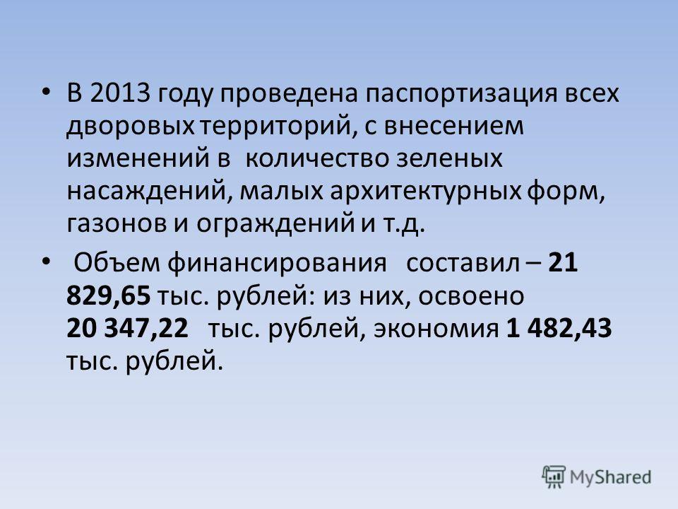 В 2013 году проведена паспортизация всех дворовых территорий, с внесением изменений в количество зеленых насаждений, малых архитектурных форм, газонов и ограждений и т.д. Объем финансирования составил – 21 829,65 тыс. рублей: из них, освоено 20 347,2