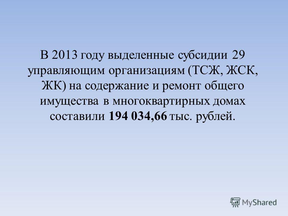В 2013 году выделенные субсидии 29 управляющим организациям (ТСЖ, ЖСК, ЖК) на содержание и ремонт общего имущества в многоквартирных домах составили 194 034,66 тыс. рублей.