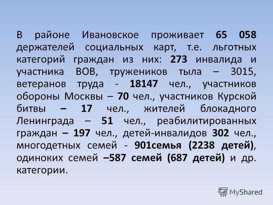 В районе Ивановское проживает 65 058 держателей социальных карт, т.е. льготных категорий граждан из них: 273 инвалида и участника ВОВ, тружеников тыла – 3015, ветеранов труда - 18147 чел., участников обороны Москвы – 70 чел., участников Курской битвы