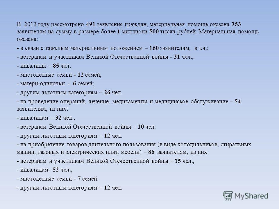 В 2013 году рассмотрено 491 заявление граждан, материальная помощь оказана 353 заявителям на сумму в размере более 1 миллиона 500 тысяч рублей. Материальная помощь оказана: - в связи с тяжелым материальным положением – 160 заявителям, в т.ч.: - ветер