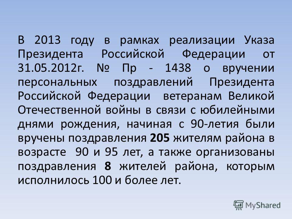 В 2013 году в рамках реализации Указа Президента Российской Федерации от 31.05.2012г. Пр - 1438 о вручении персональных поздравлений Президента Российской Федерации ветеранам Великой Отечественной войны в связи с юбилейными днями рождения, начиная с