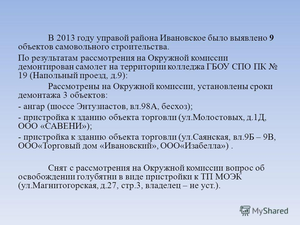 В 2013 году управой района Ивановское было выявлено 9 объектов самовольного строительства. По результатам рассмотрения на Окружной комиссии демонтирован самолет на территории колледжа ГБОУ СПО ПК 19 (Напольный проезд, д.9): Рассмотрены на Окружной ко
