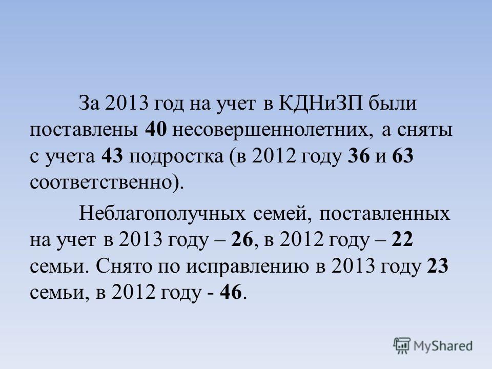 За 2013 год на учет в КДНиЗП были поставлены 40 несовершеннолетних, а сняты с учета 43 подростка (в 2012 году 36 и 63 соответственно). Неблагополучных семей, поставленных на учет в 2013 году – 26, в 2012 году – 22 семьи. Снято по исправлению в 2013 г
