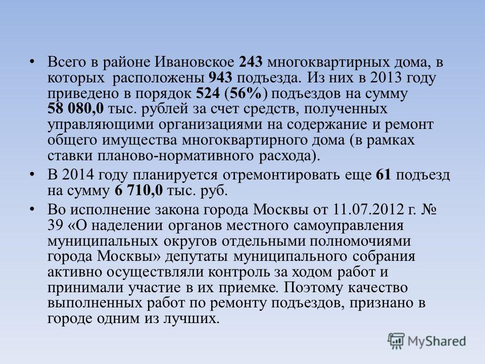 Всего в районе Ивановское 243 многоквартирных дома, в которых расположены 943 подъезда. Из них в 2013 году приведено в порядок 524 (56%) подъездов на сумму 58 080,0 тыс. рублей за счет средств, полученных управляющими организациями на содержание и ре
