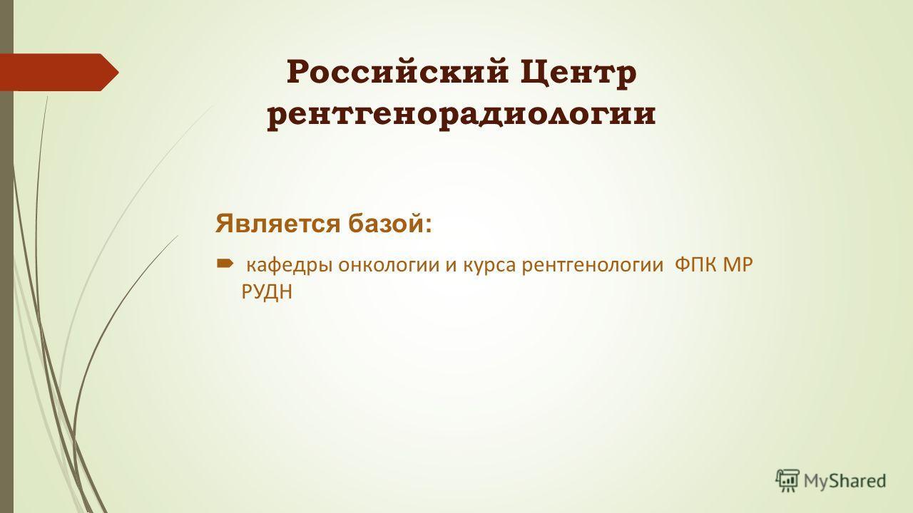 Российский Центр рентгенорадиологии Является базой: кафедры онкологии и курса рентгенологии ФПК МР РУДН