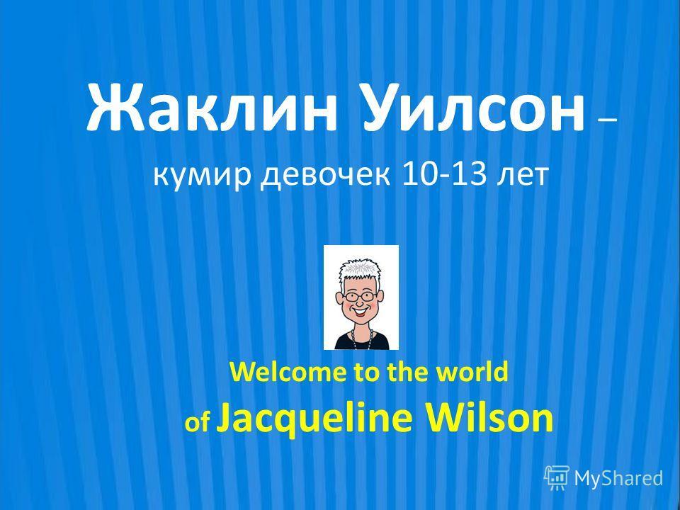 Жаклин Уилсон – кумир девочек 10-13 лет Welcome to the world of Jacqueline Wilson