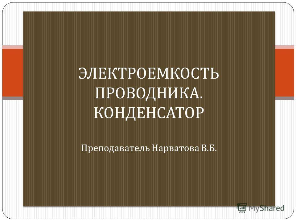 ЭЛЕКТРОЕМКОСТЬ ПРОВОДНИКА. КОНДЕНСАТОР Преподаватель Нарватова В. Б.