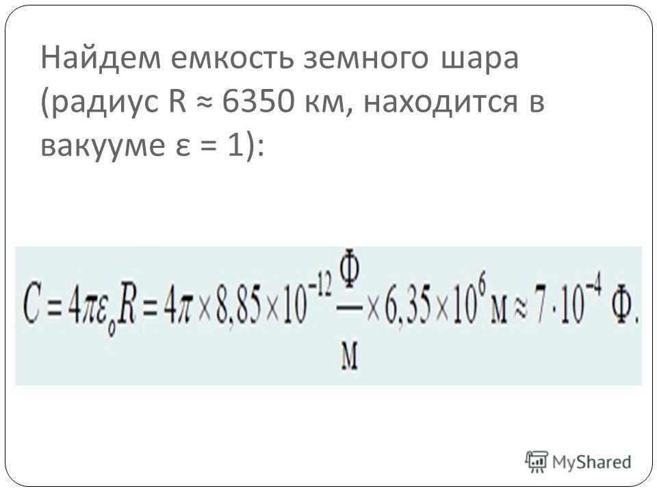 Найдем емкость земного шара ( радиус R 6350 км, находится в вакууме ε = 1):