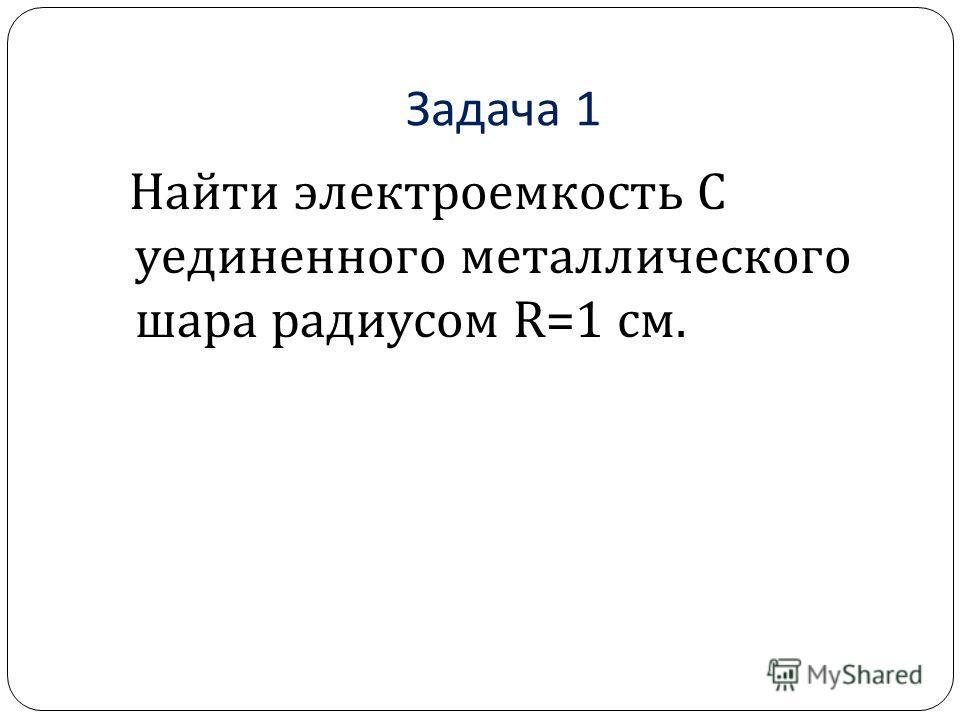 Задача 1 Найти электроемкость C уединенного металлического шара радиусом R=1 см.