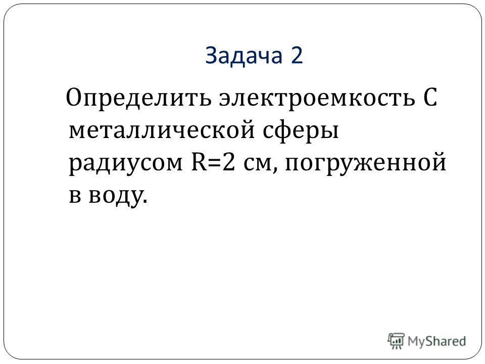 Задача 2 Определить электроемкость C металлической сферы радиусом R=2 см, погруженной в воду.