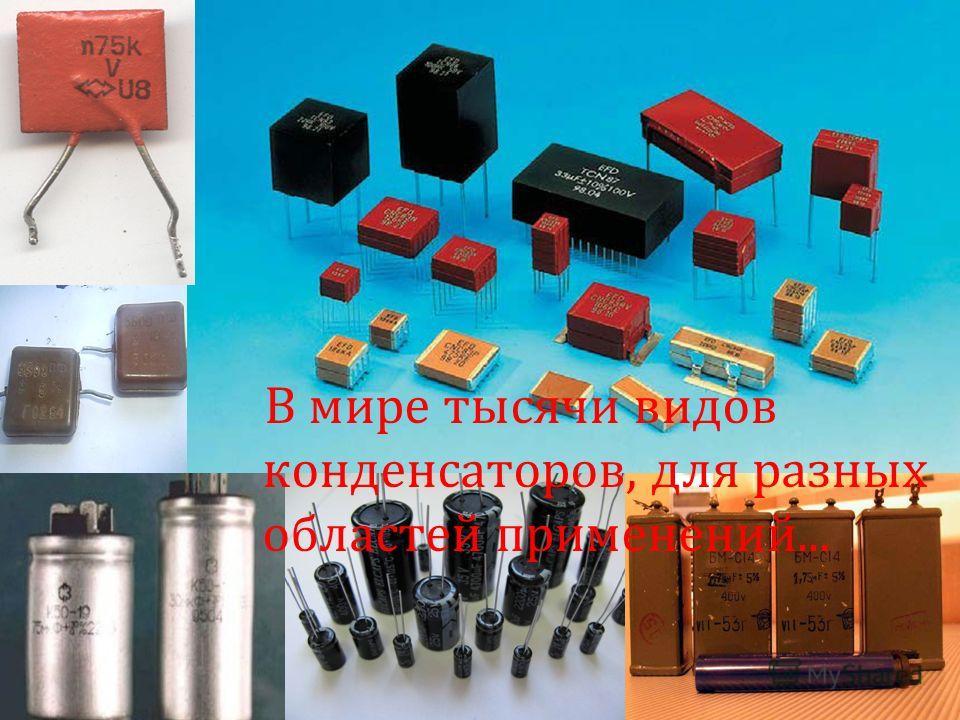 В мире тысячи видов конденсаторов, для разных областей применений...