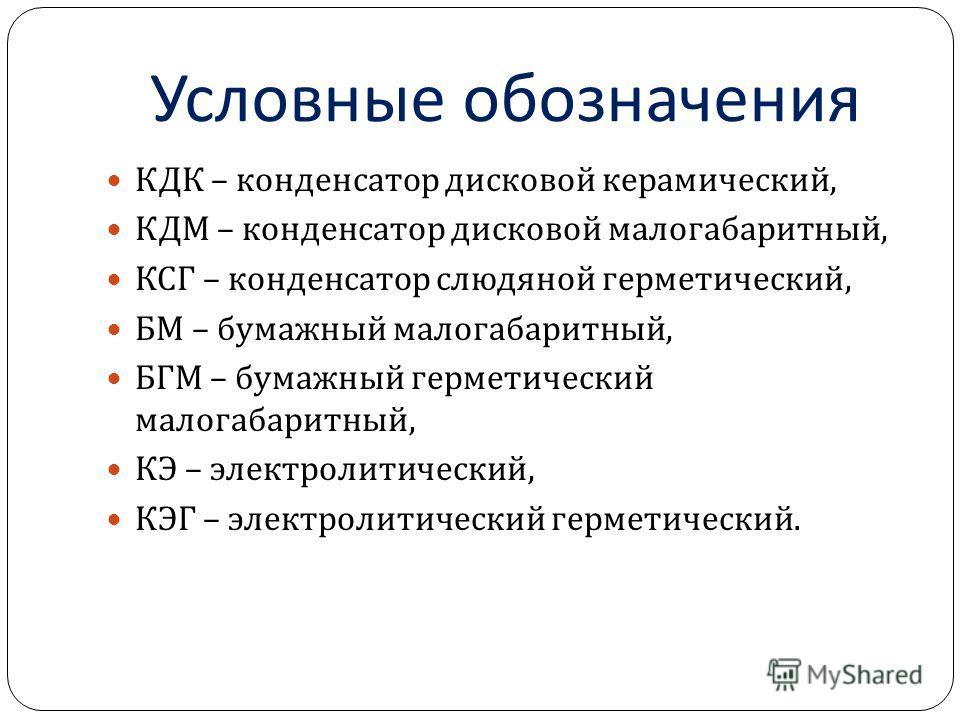 Условные обозначения КДК – конденсатор дисковой керамический, КДМ – конденсатор дисковой малогабаритный, КСГ – конденсатор слюдяной герметический, БМ – бумажный малогабаритный, БГМ – бумажный герметический малогабаритный, КЭ – электролитический, КЭГ