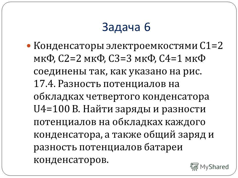 Задача 6 Конденсаторы электроемкостями C1=2 мкФ, C2=2 мкФ, С 3=3 мкФ, C4=1 мкФ соединены так, как указано на рис. 17.4. Разность потенциалов на обкладках четвертого конденсатора U4=100 В. Найти заряды и разности потенциалов на обкладках каждого конде