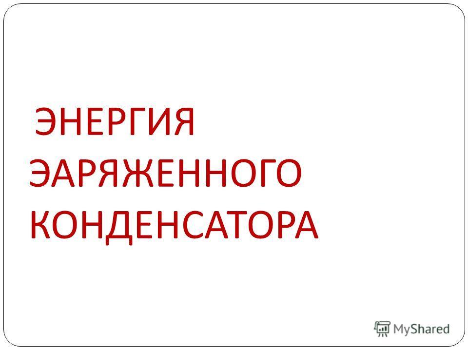 ЭНЕРГИЯ ЭАРЯЖЕННОГО КОНДЕНСАТОРА