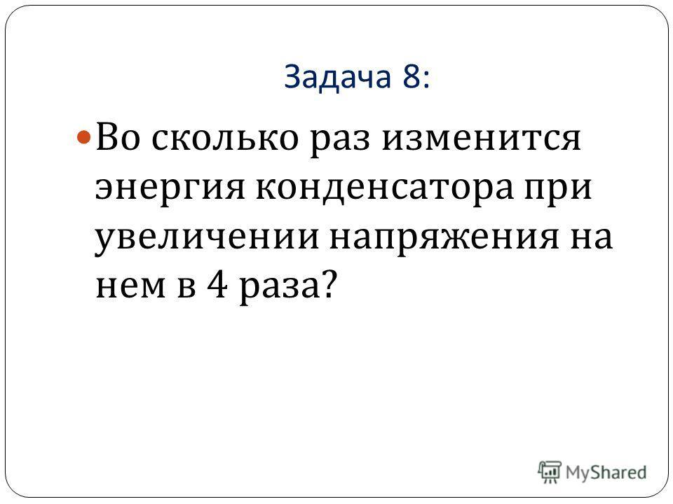 Задача 8: Во сколько раз изменится энергия конденсатора при увеличении напряжения на нем в 4 раза ?