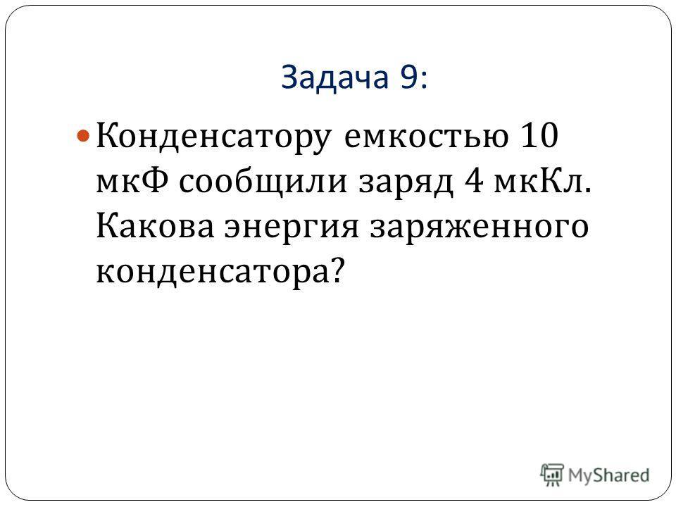 Задача 9: Конденсатору емкостью 10 мкФ сообщили заряд 4 мкКл. Какова энергия заряженного конденсатора ?