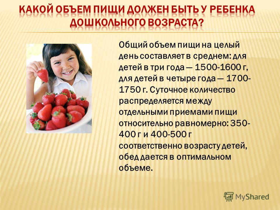 Общий объем пищи на целый день составляет в среднем: для детей в три года 1500-1600 г, для детей в четыре года 1700- 1750 г. Суточное количество распределяется между отдельными приемами пищи относительно равномерно: 350- 400 г и 400-500 г соответстве