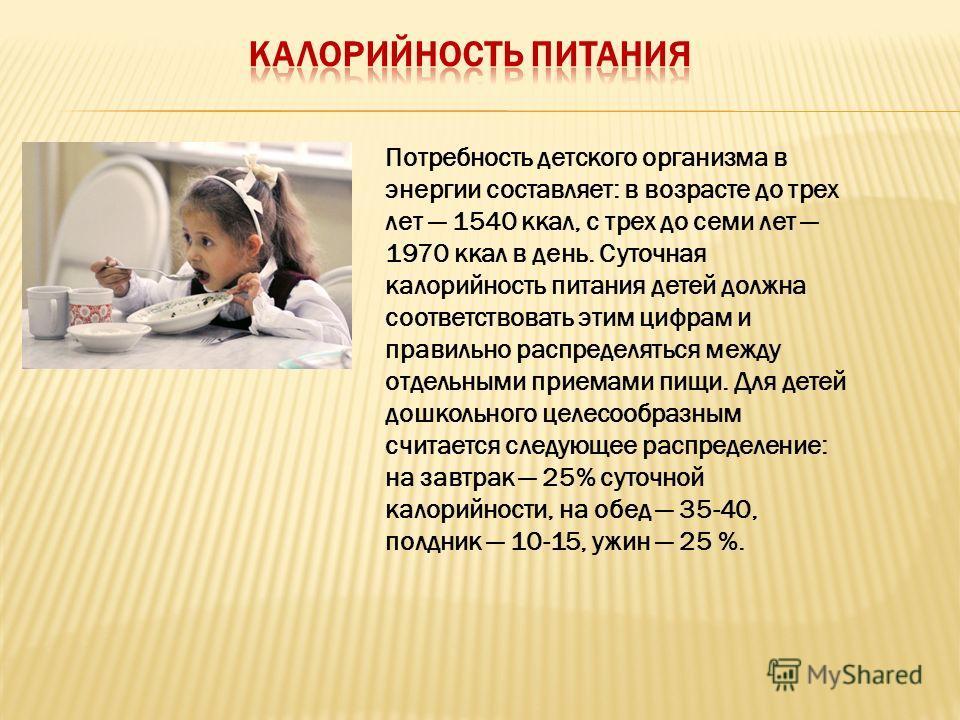 Потребность детского организма в энергии составляет: в возрасте до трех лет 1540 ккал, с трех до семи лет 1970 ккал в день. Суточная калорийность питания детей должна соответствовать этим цифрам и правильно распределяться между отдельными приемами пи
