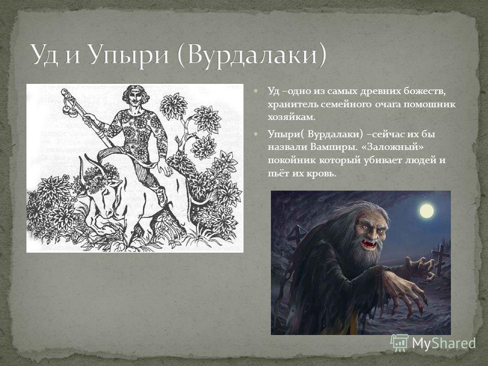 Уд –одно из самых древних божеств, хранитель семейного очага помошник хозяйкам. Упыри( Вурдалаки) –сейчас их бы назвали Вампиры. «Заложный» покойник который убивает людей и пьёт их кровь.